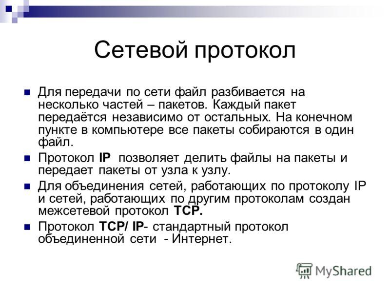 Сетевой протокол Для передачи по сети файл разбивается на несколько частей – пакетов. Каждый пакет передаётся независимо от остальных. На конечном пункте в компьютере все пакеты собираются в один файл. Протокол IP позволяет делить файлы на пакеты и п