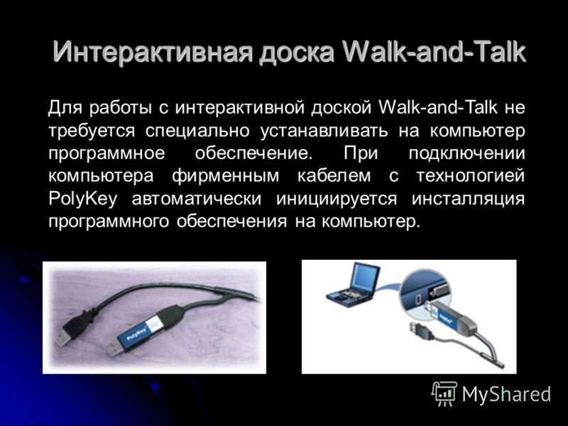 Интерактивная доска Walk-and-Talk Для работы с интерактивной доской Walk-and-Talk не требуется специально устанавливать на компьютер программное обеспечение. При подключении компьютера фирменным кабелем с технологией PolyKey автоматически инициируетс