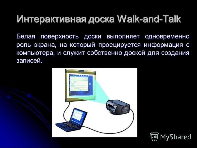 5 Интерактивная доска Walk-and-Talk Белая поверхность доски выполняет одновременно роль экрана, на который проецируется информация с компьютера, и служит собственно доской для создания записей.