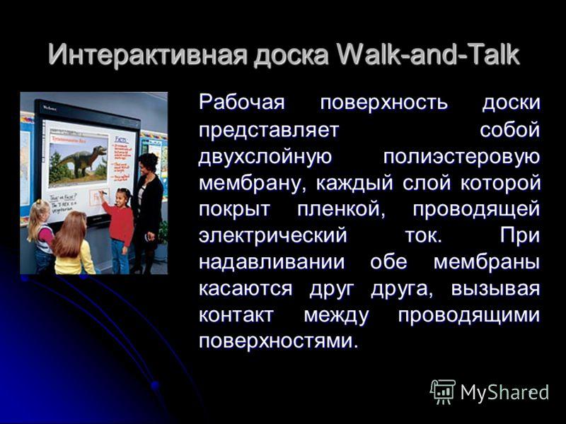7 Интерактивная доска Walk-and-Talk Рабочая поверхность доски представляет собой двухслойную полиэстеровую мембрану, каждый слой которой покрыт пленкой, проводящей электрический ток. При надавливании обе мембраны касаются друг друга, вызывая контакт