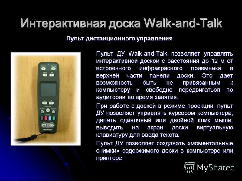 8 Интерактивная доска Walk-and-Talk Пульт ДУ Walk-and-Talk позволяет управлять интерактивной доской с расстояния до 12 м от встроенного инфракрасного приемника в верхней части панели доски. Это дает возможность быть не привязанным к компьютеру и своб
