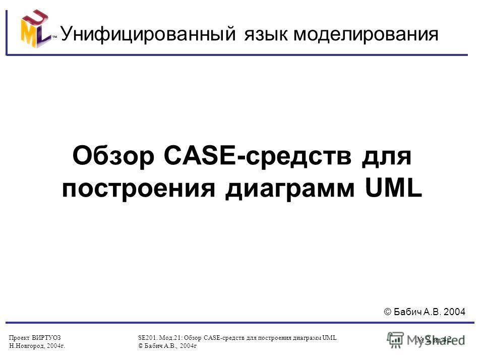 Проект ВИРТУОЗ Н.Новгород, 2004 г. SE201. Мод.21: Обзор CASE-средств для построения диаграмм UML © Бабич А.В., 2004 г 2 из 42 Унифицированный язык моделирования Обзор CASE-средств для построения диаграмм UML © Бабич А.В. 2004