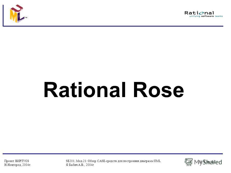 Проект ВИРТУОЗ Н.Новгород, 2004 г. SE201. Мод.21: Обзор CASE-средств для построения диаграмм UML © Бабич А.В., 2004 г 4 из 42 Rational Rose