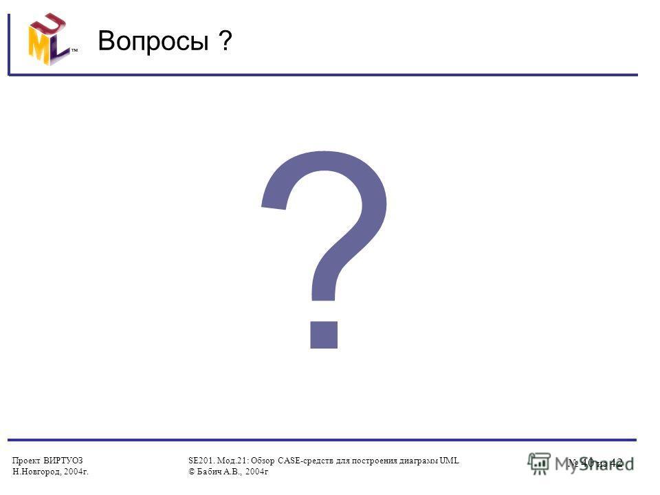 Проект ВИРТУОЗ Н.Новгород, 2004 г. SE201. Мод.21: Обзор CASE-средств для построения диаграмм UML © Бабич А.В., 2004 г 40 из 42 Вопросы ? ?