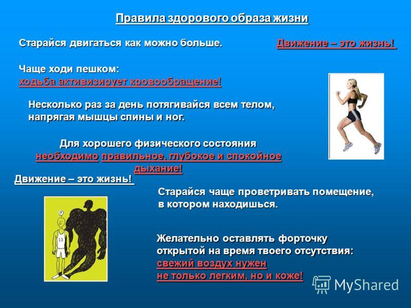 Правила здорового образа жизни Старайся двигаться как можно больше. Движение – это жизнь! Чаще ходи пешком: ходьба активизирует кровообращение! Несколько раз за день потягивайся всем телом, напрягая мышцы спины и ног. Для хорошего физического состоян