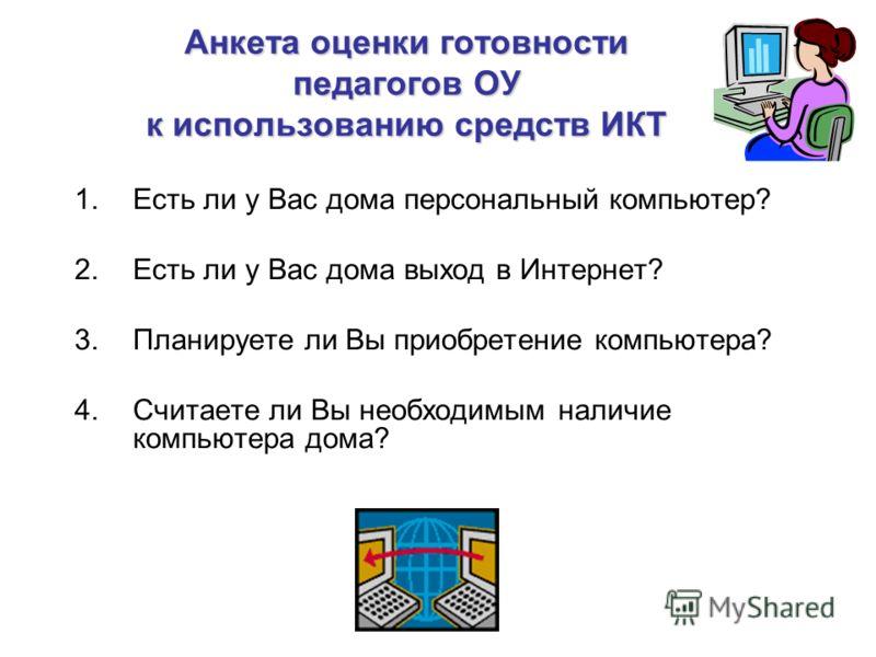 Анкета оценки готовности педагогов ОУ к использованию средств ИКТ 1.Есть ли у Вас дома персональный компьютер? 2.Есть ли у Вас дома выход в Интернет? 3.Планируете ли Вы приобретение компьютера? 4.Считаете ли Вы необходимым наличие компьютера дома?