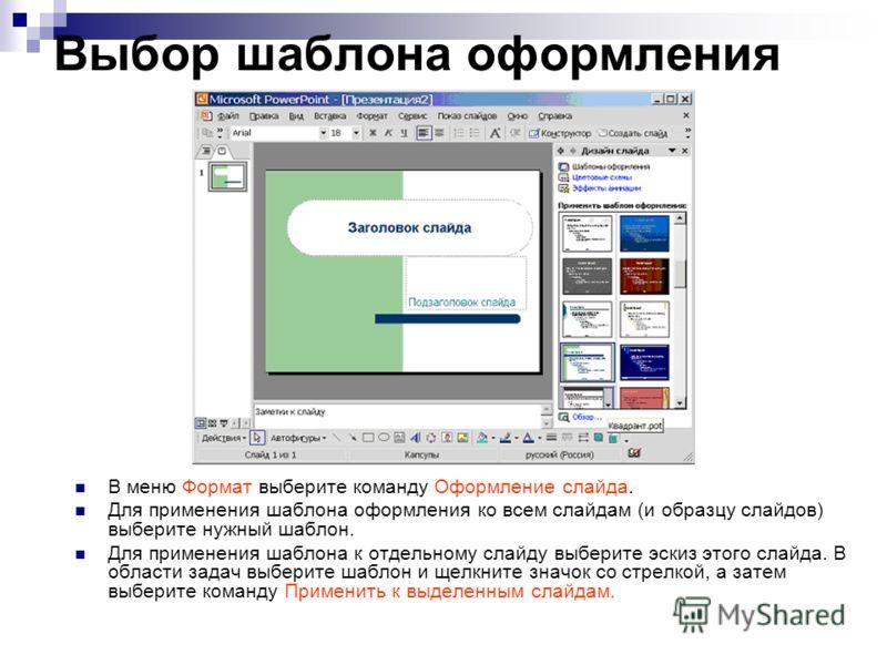Выбор шаблона оформления В меню Формат выберите команду Оформление слайда. Для применения шаблона оформления ко всем слайдам (и образцу слайдов) выберите нужный шаблон. Для применения шаблона к отдельному слайду выберите эскиз этого слайда. В области