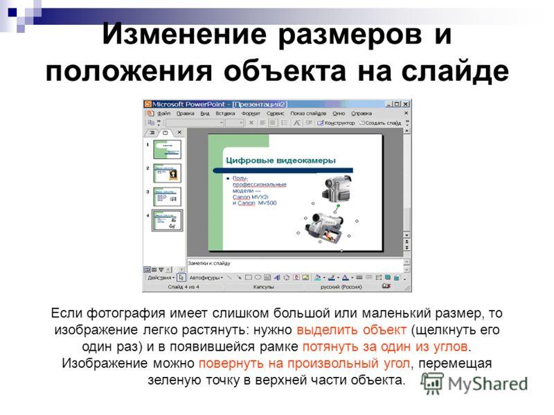 Изменение размеров и положения объекта на слайде Если фотография имеет слишком большой или маленький размер, то изображение легко растянуть: нужно выделить объект (щелкнуть его один раз) и в появившейся рамке потянуть за один из углов. Изображение мо