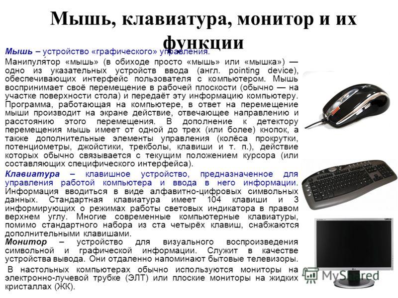 Мышь, клавиатура, монитор и их функции Мышь – устройство «графического» управления. Манипуля́тор «мышь» (в обиходе просто «мышь» или «мышка») одно из указательных устройств ввода (англ. pointing device), обеспечивающих интерфейс пользователя с компью