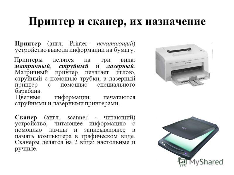 Принтер и сканер, их назначение Принтер (англ. Printer– печатающий) устройство вывода информации на бумагу. Принтеры делятся на три вида: матричный, струйный и лазерный. Матричный принтер печатает иглою, струйный с помощью трубки, а лазерный принтер