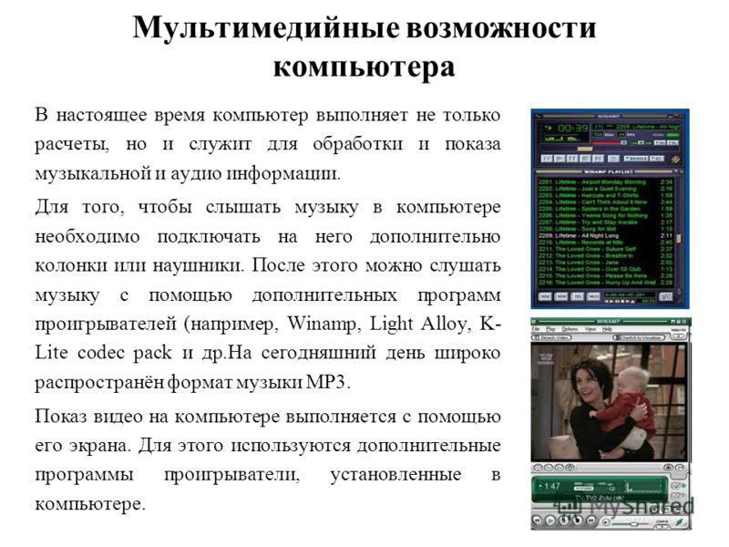 Мультимедийные возможности компьютера В настоящее время компьютер выполняет не только расчеты, но и служит для обработки и показа музыкальной и аудио информации. Для того, чтобы слышать музыку в компьютере необходимо подключать на него дополнительно