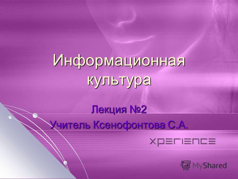 Информационная культура Лекция 2 Учитель Ксенофонтова С.А.