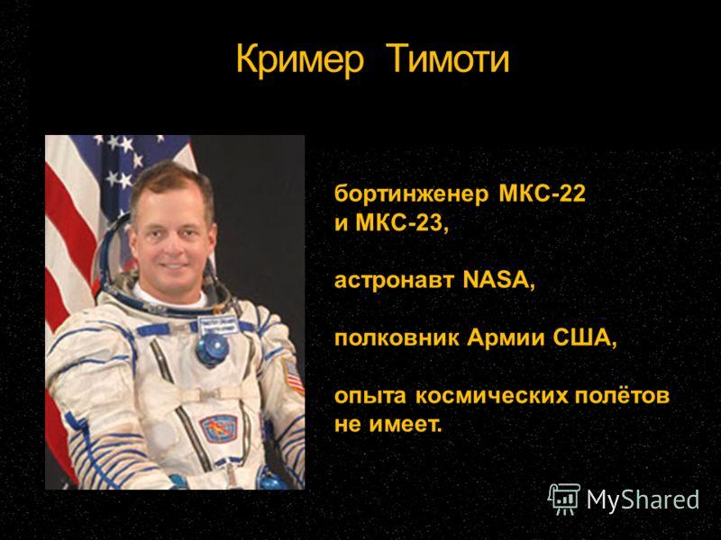 Кример Тимоти бортинженер МКС-22 и МКС-23, астронавт NASA, полковник Армии США, опыта космических полётов не имеет.
