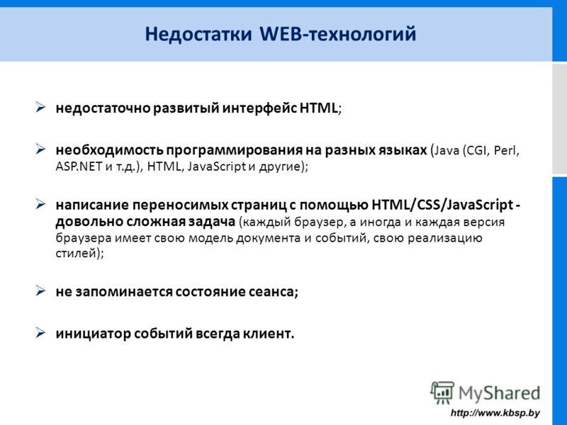недостаточно развитый интерфейс HTML; необходимость программирования на разных языках ( Java (CGI, Perl, ASP.NET и т.д.), HTML, JavaScript и другие); написание переносимых страниц с помощью HTML/CSS/JavaScript - довольно сложная задача (каждый браузе