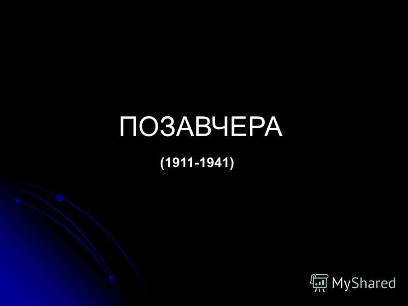 ПОЗАВЧЕРА (1911-1941)