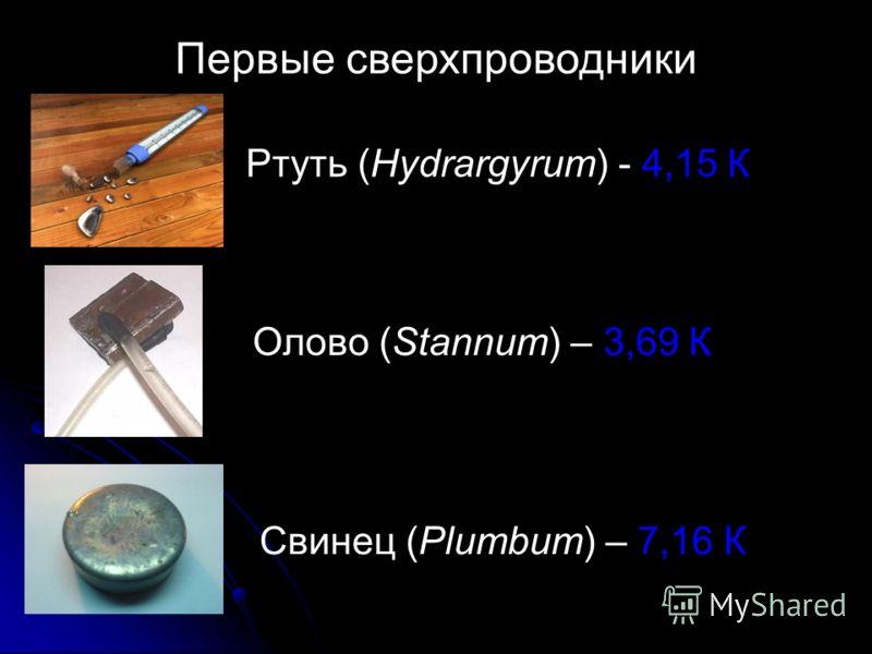 Первые сверхпроводники Ртуть (Hydrargyrum) - 4,15 К Олово (Stannum) – 3,69 К Свинец (Plumbum) – 7,16 К