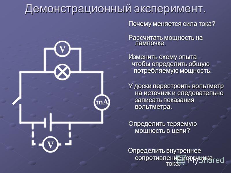 Демонстрационный эксперимент. Почему меняется сила тока? Почему меняется сила тока? Рассчитать мощность на лампочке. Рассчитать мощность на лампочке. Изменить схему опыта Изменить схему опыта чтобы определить общую чтобы определить общую потребляемую