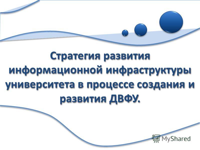 Стратегия развития информационной инфраструктуры университета в процессе создания и развития ДВФУ.