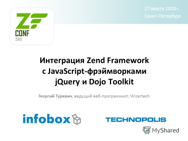 Интеграция Zend Framework c JavaScript-фрэймворками jQuery и Dojo Toolkit Георгий Туревич, ведущий веб-программист, Wizartech 27 марта 2010 г. Санкт-Петербург