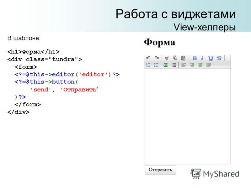Работа с виджетами View-хелперы В шаблоне: Форма editor('editor')?> button( 'send', 'Отправить ' )?>