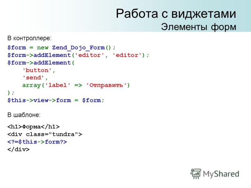 Работа с виджетами Элементы форм В контроллере: $form = new Zend_Dojo_Form(); $form->addElement('editor', 'editor'); $form->addElement( 'button', 'send', array('label' => 'Отправить') ); $this->view->form = $form; В шаблоне: Форма form?>