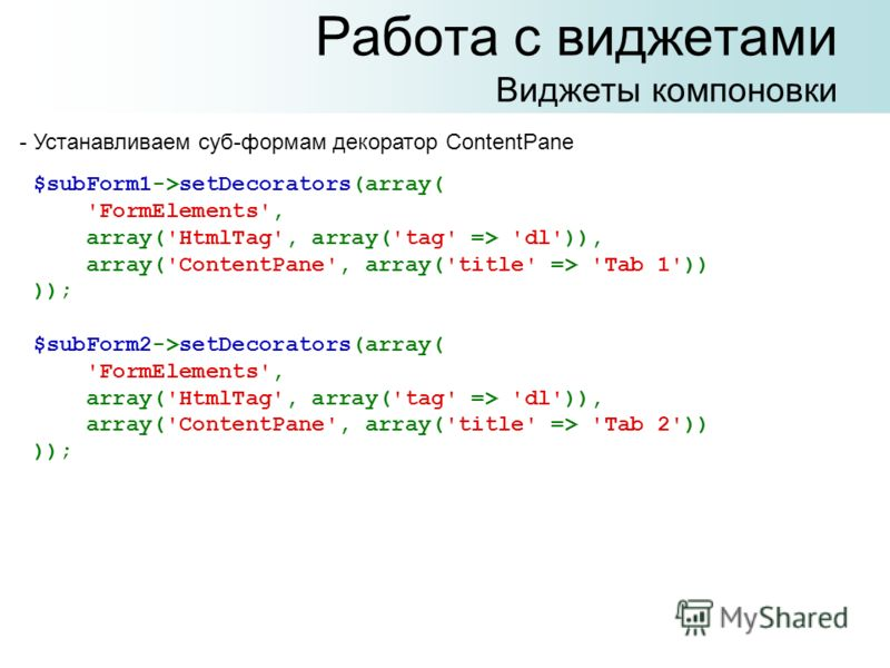 Работа с виджетами Виджеты компоновки $subForm1->setDecorators(array( 'FormElements', array('HtmlTag', array('tag' => 'dl')), array('ContentPane', array('title' => 'Tab 1')) )); $subForm2->setDecorators(array( 'FormElements', array('HtmlTag', array('