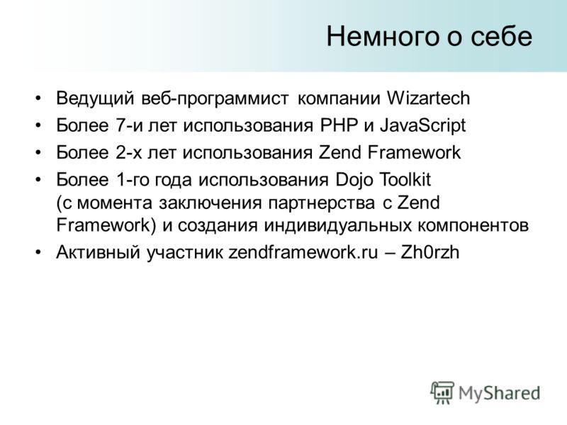 Немного о себе Ведущий веб-программист компании Wizartech Более 7-и лет использования PHP и JavaScript Более 2-х лет использования Zend Framework Более 1-го года использования Dojo Toolkit (с момента заключения партнерства с Zend Framework) и создани