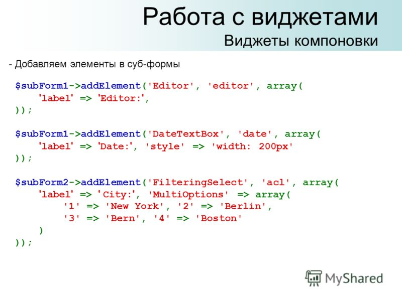 Работа с виджетами Виджеты компоновки $subForm1->addElement('Editor', 'editor', array( ' label ' => ' Editor: ', )); $subForm1->addElement('DateTextBox', 'date', array( ' label ' => ' Date: ', 'style' => 'width: 200px' )); $subForm2->addElement('Filt