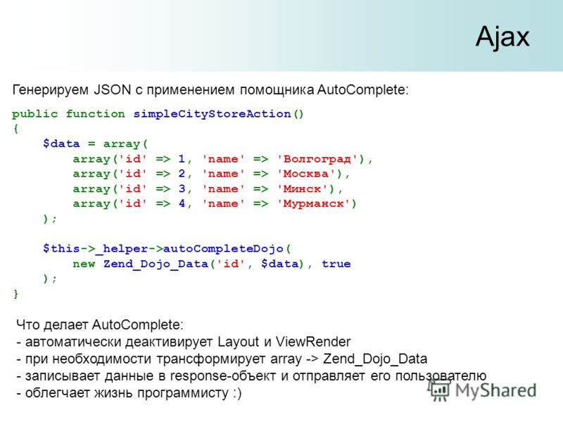 Ajax Генерируем JSON с применением помощника AutoComplete: public function simpleCityStoreAction() { $data = array( array('id' => 1, 'name' => 'Волгоград'), array('id' => 2, 'name' => 'Москва'), array('id' => 3, 'name' => 'Минск'), array('id' => 4, '