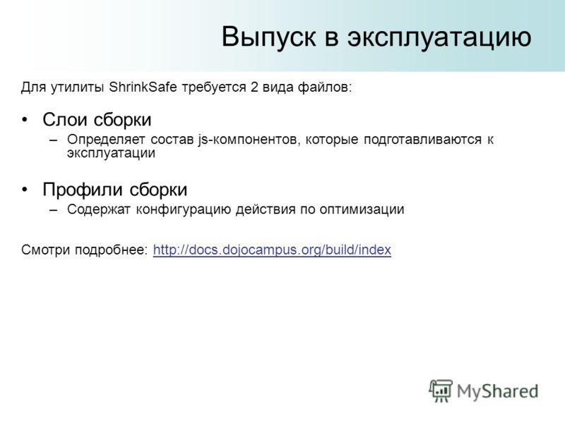 Выпуск в эксплуатацию Для утилиты ShrinkSafe требуется 2 вида файлов: Слои сборки –Определяет состав js-компонентов, которые подготавливаются к эксплуатации Профили сборки –Содержат конфигурацию действия по оптимизации Смотри подробнее: http://docs.d