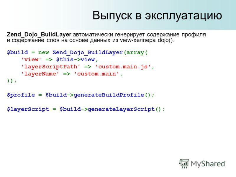Выпуск в эксплуатацию Zend_Dojo_BuildLayer автоматически генерирует содержание профиля и содержание слоя на основе данных из view-хелпера dojo(). $build = new Zend_Dojo_BuildLayer(array( 'view' => $this->view, 'layerScriptPath' => 'custom.main.js', '