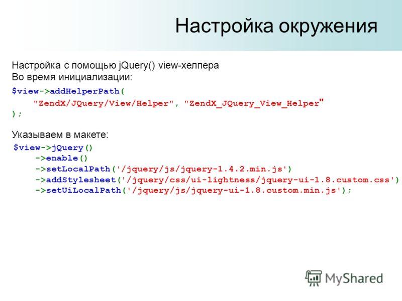 Настройка окружения Настройка с помощью jQuery() view-хелпера Во время инициализации: Указываем в макете: $view->addHelperPath(