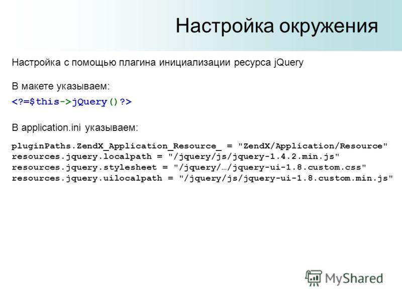 Настройка окружения Настройка с помощью плагина инициализации ресурса jQuery В макете указываем: jQuery()?> В application.ini указываем: pluginPaths.ZendX_Application_Resource_ =