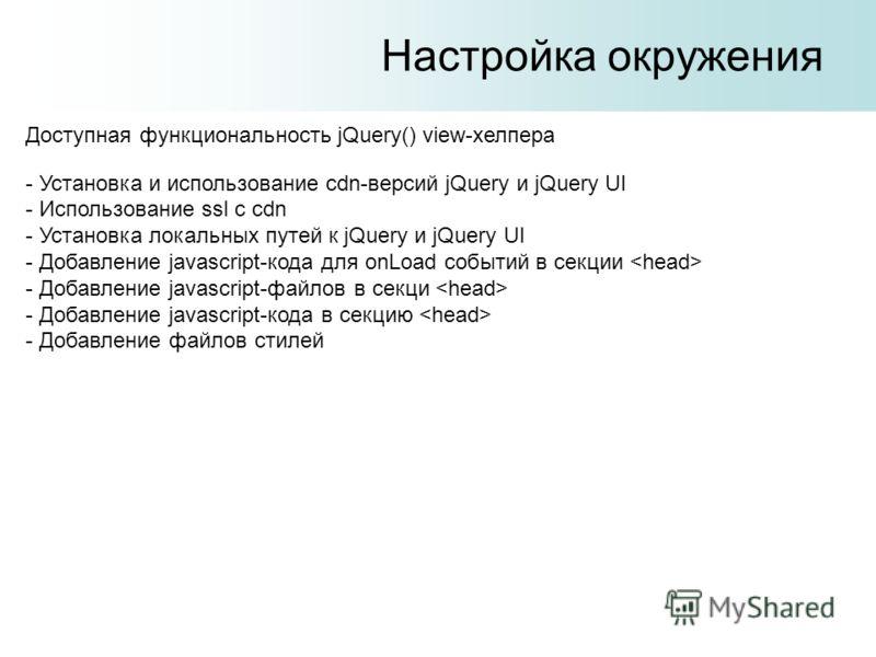 Настройка окружения Доступная функциональность jQuery() view-хелпера - Установка и использование cdn-версий jQuery и jQuery UI - Использование ssl с cdn - Установка локальных путей к jQuery и jQuery UI - Добавление javascript-кода для onLoad событий