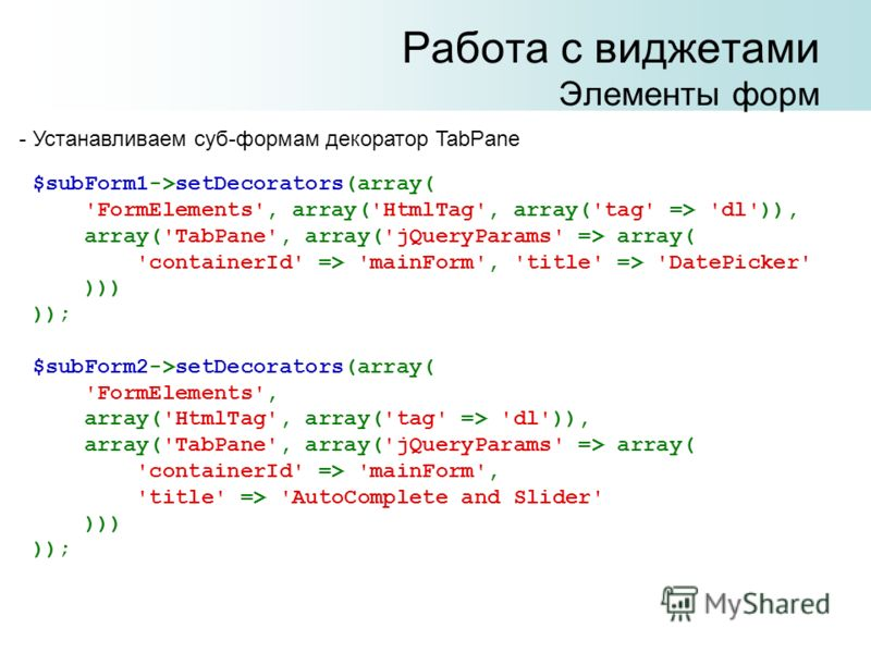 Работа с виджетами Элементы форм $subForm1->setDecorators(array( 'FormElements', array('HtmlTag', array('tag' => 'dl')), array('TabPane', array('jQueryParams' => array( 'containerId' => 'mainForm', 'title' => 'DatePicker' ))) )); $subForm2->setDecora