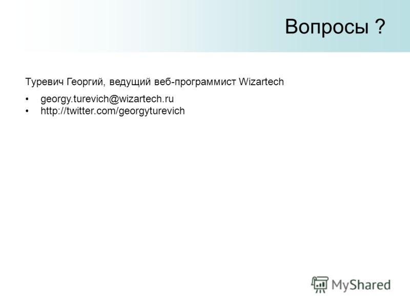 Вопросы ? georgy.turevich@wizartech.ru http://twitter.com/georgyturevich Туревич Георгий, ведущий веб-программист Wizartech