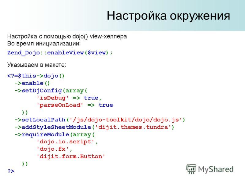 Настройка окружения Настройка с помощью dojo() view-хелпера Во время инициализации: dojo() ->enable() ->setDjConfig(array( 'isDebug' => true, 'parseOnLoad' => true )) ->setLocalPath('/js/dojo-toolkit/dojo/dojo.js') ->addStyleSheetModule('dijit.themes