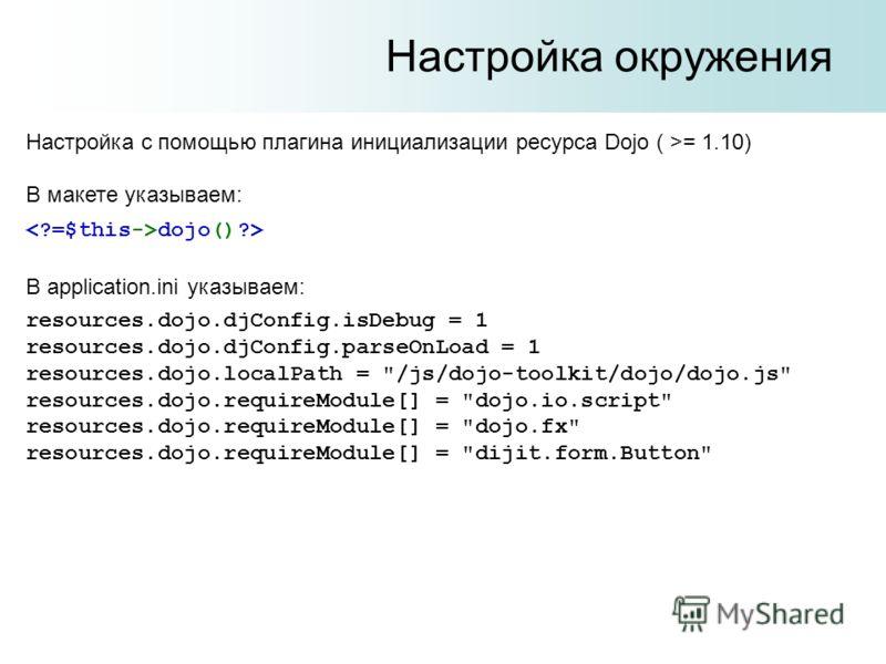 Настройка окружения Настройка с помощью плагина инициализации ресурса Dojo ( >= 1.10) В макете указываем: dojo()?> В application.ini указываем: resources.dojo.djConfig.isDebug = 1 resources.dojo.djConfig.parseOnLoad = 1 resources.dojo.localPath =