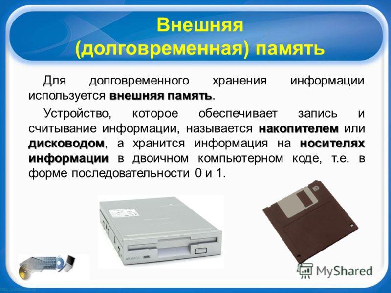 Внешняя (долговременная) память внешняя память Для долговременного хранения информации используется внешняя память. накопителем дисководомносителях информации Устройство, которое обеспечивает запись и считывание информации, называется накопителем или
