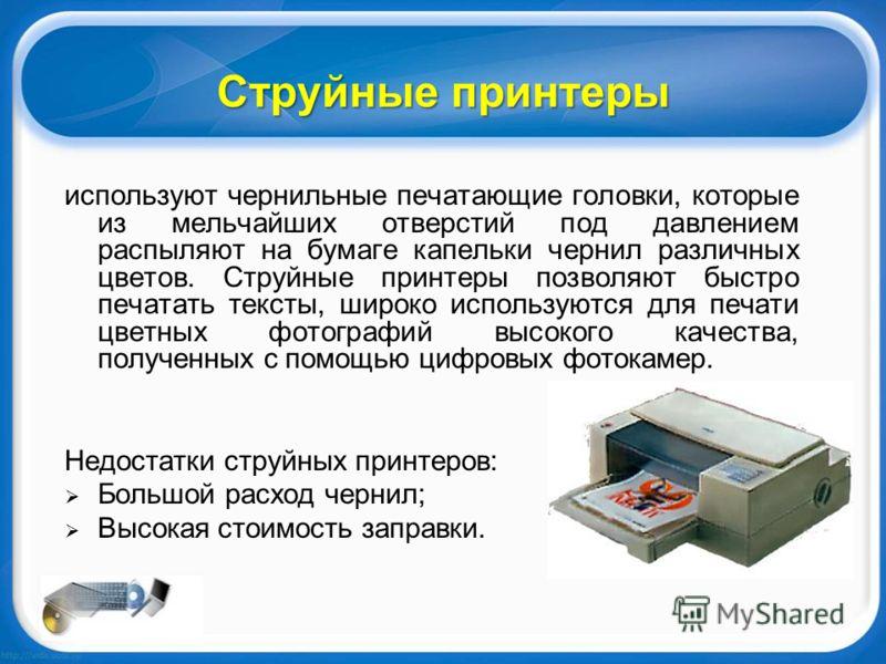 Струйные принтеры используют чернильные печатающие головки, которые из мельчайших отверстий под давлением распыляют на бумаге капельки чернил различных цветов. Струйные принтеры позволяют быстро печатать тексты, широко используются для печати цветных