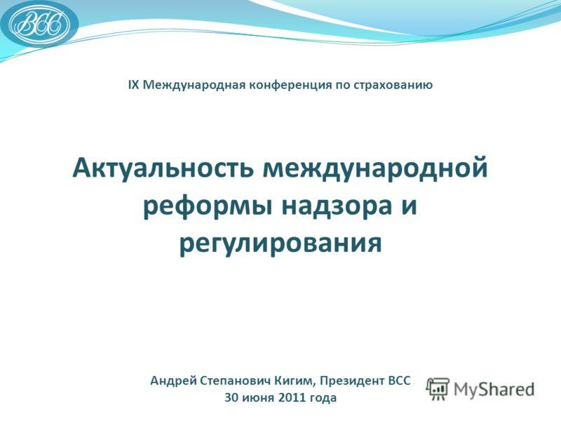 IX Международная конференция по страхованию Актуальность международной реформы надзора и регулирования Андрей Степанович Кигим, Президент ВСС 30 июня 2011 года