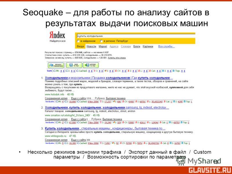 18 Seoquake – для работы по анализу сайтов в результатах выдачи поисковых машин Несколько режимов экономии трафика / Экспорт данный в файл / Custom параметры / Возможность сортировки по параметрам