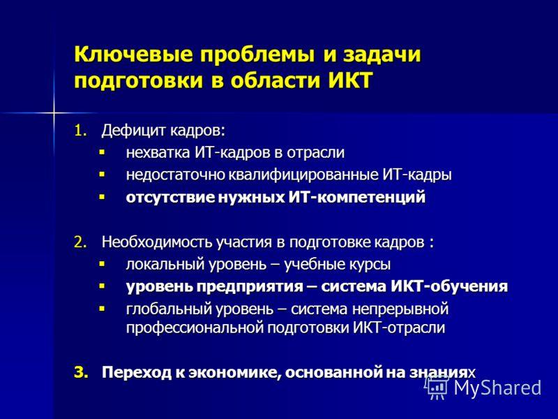 Ключевые проблемы и задачи подготовки в области ИКТ 1.Дефицит кадров: нехватка ИТ-кадров в отрасли нехватка ИТ-кадров в отрасли недостаточно квалифицированные ИТ-кадры недостаточно квалифицированные ИТ-кадры отсутствие нужных ИТ-компетенций отсутстви