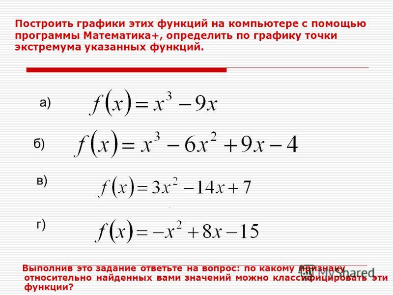 Построить графики этих функций на компьютере с помощью программы Математика+, определить по графику точки экстремума указанных функций. Выполнив это задание ответьте на вопрос: по какому признаку относительно найденных вами значений можно классифицир