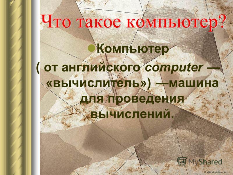 Что такое компьютер? Компьютер ( от английского computer «вычислитель») машина для проведения вычислений.