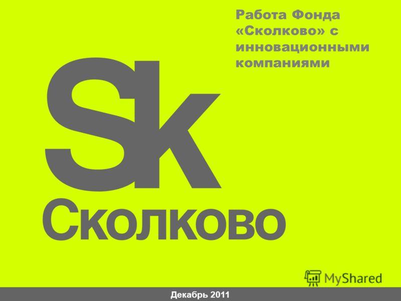 Декабрь 2011 Работа Фонда «Сколково» с инновационными компаниями