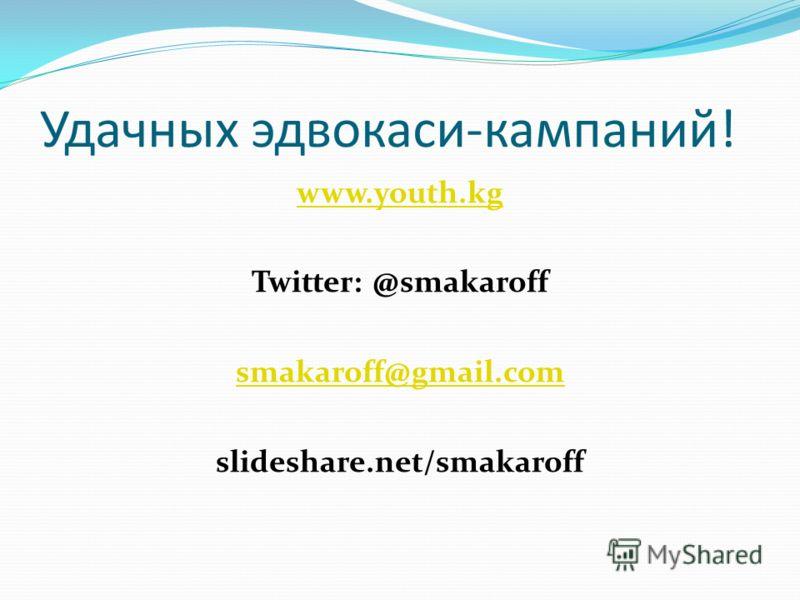 Удачных эдвокаси-кампаний! www.youth.kg Twitter: @smakaroff smakaroff@gmail.com slideshare.net/smakaroff