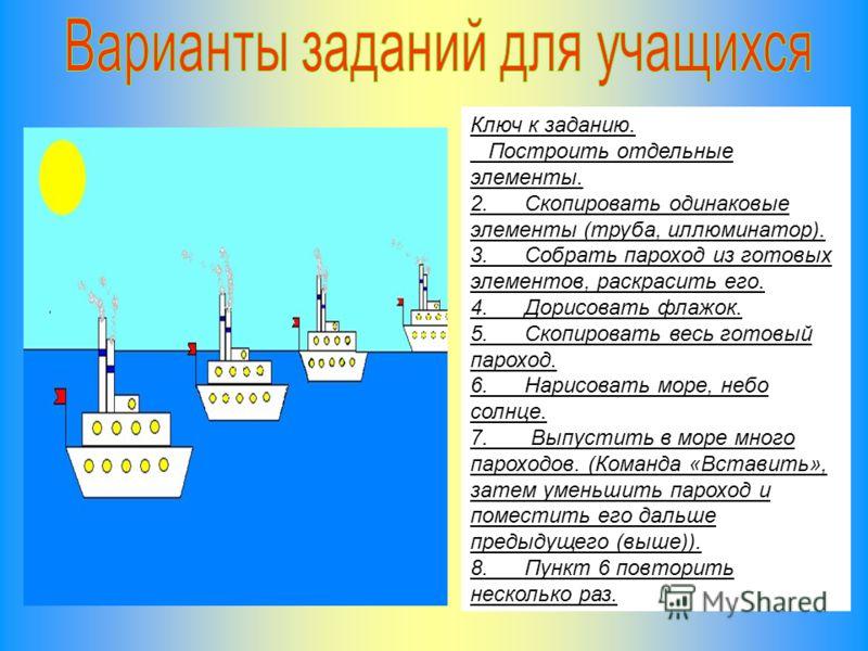 Ключ к заданию. Построить отдельные элементы. 2. Скопировать одинаковые элементы (труба, иллюминатор). 3. Собрать пароход из готовых элементов, раскрасить его. 4. Дорисовать флажок. 5. Скопировать весь готовый пароход. 6. Нарисовать море, небо солнце