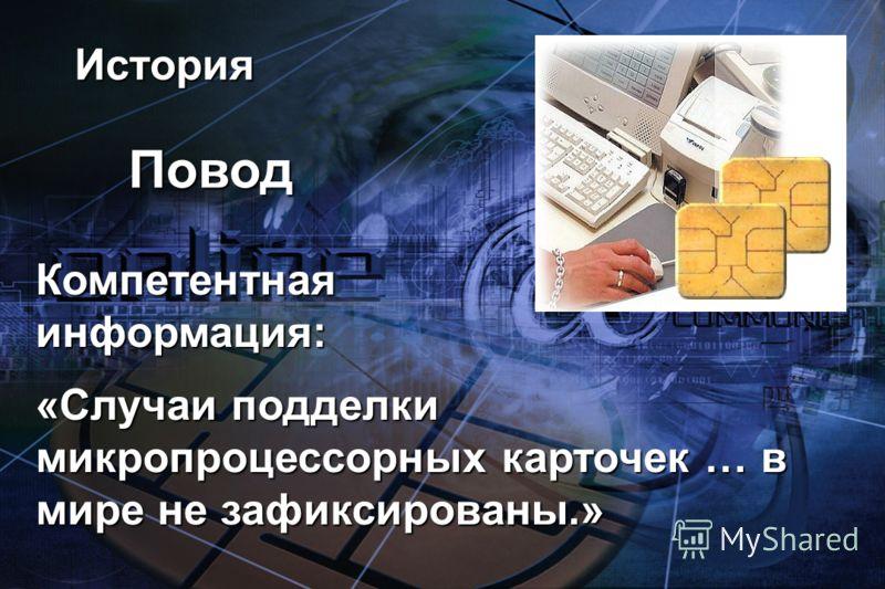 История Повод Компетентная информация: «Случаи подделки микропроцессорных карточек … в мире не зафиксированы.»