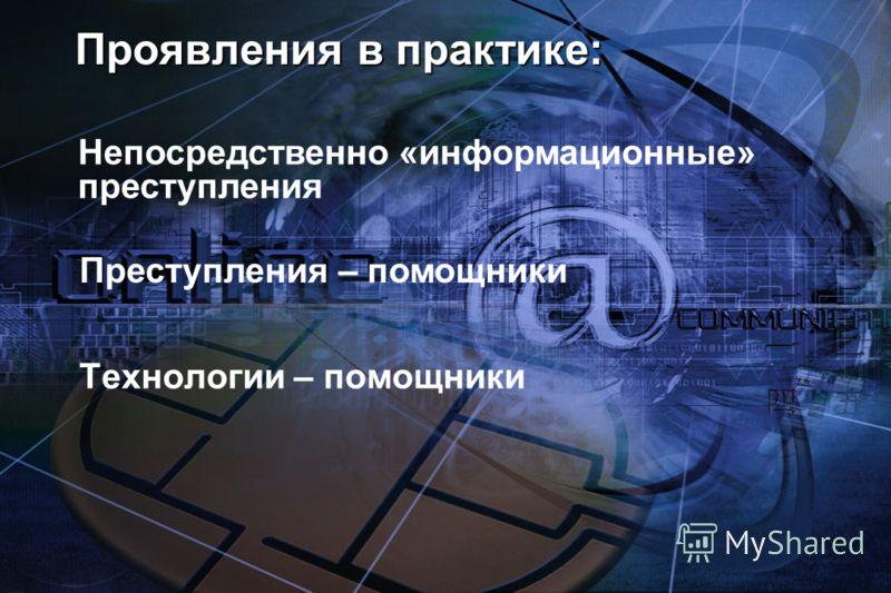Проявления в практике: Технологии – помощники Непосредственно «информационные» преступления Преступления – помощники